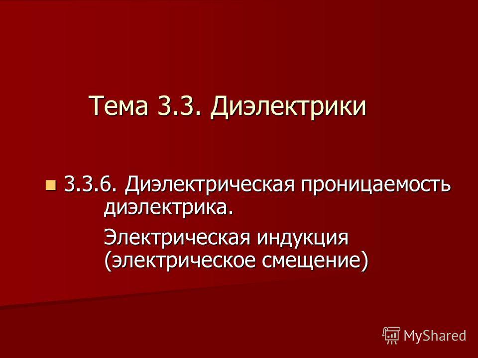 3 3.3.6. Диэлектрическая проницаемость диэлектрика. Электрическая индукция (электрическое смещение) Тема 3.3. Диэлектрики