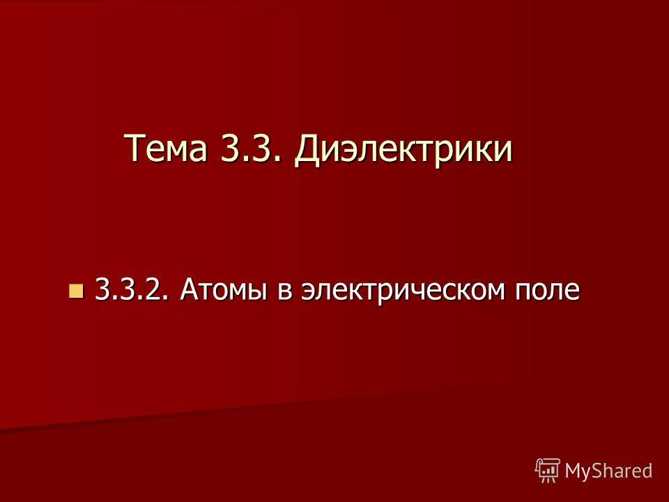 Тема 3.3. Диэлектрики 3 3.3.2. Атомы в электрическом поле
