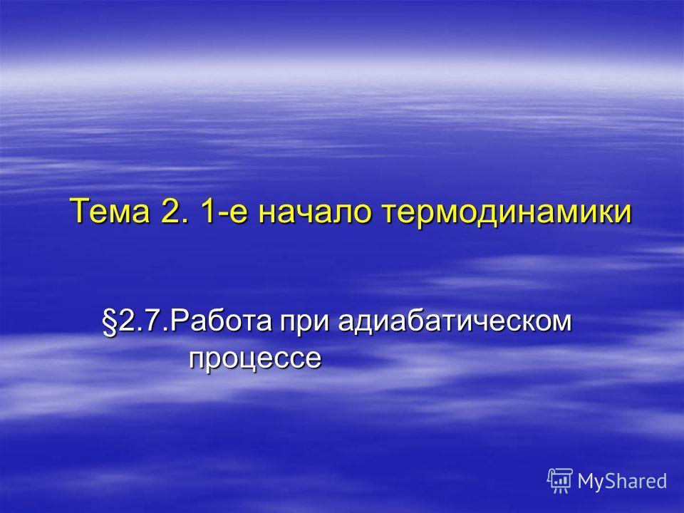 §2.7.Работа при адиабатическом процессе Тема 2. 1-е начало термодинамики