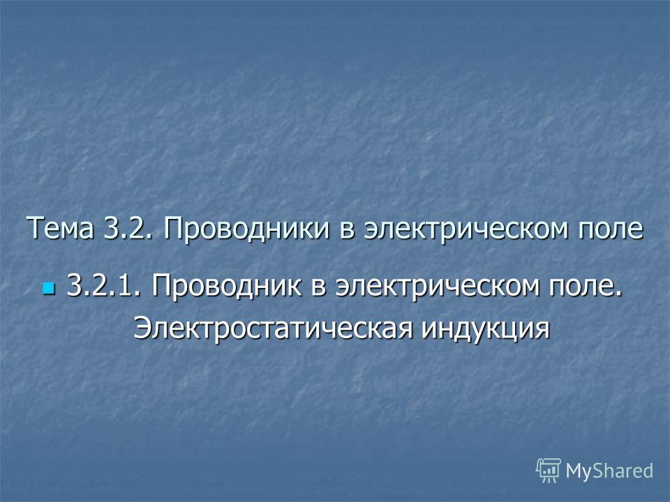 Тема 3.2. Проводники в электрическом поле 3.2.1. Проводник в электрическом поле. 3.2.1. Проводник в электрическом поле. Электростатическая индукция Электростатическая индукция