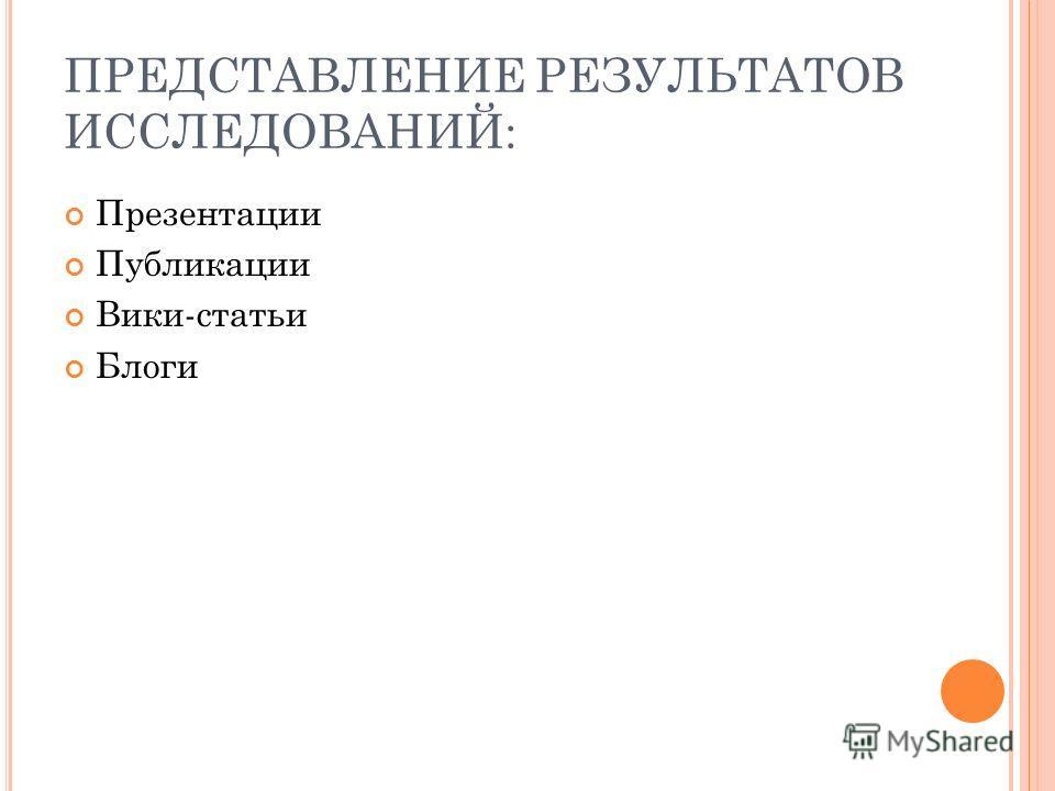 ПРЕДСТАВЛЕНИЕ РЕЗУЛЬТАТОВ ИССЛЕДОВАНИЙ: Презентации Публикации Вики-статьи Блоги