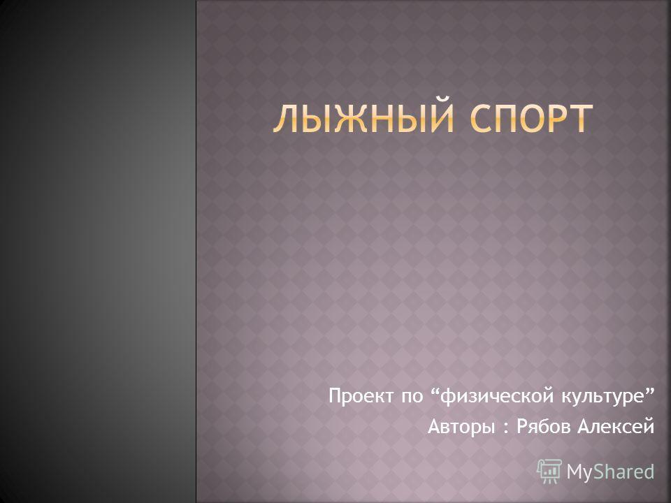 Проект по физической культуре Авторы : Рябов Алексей