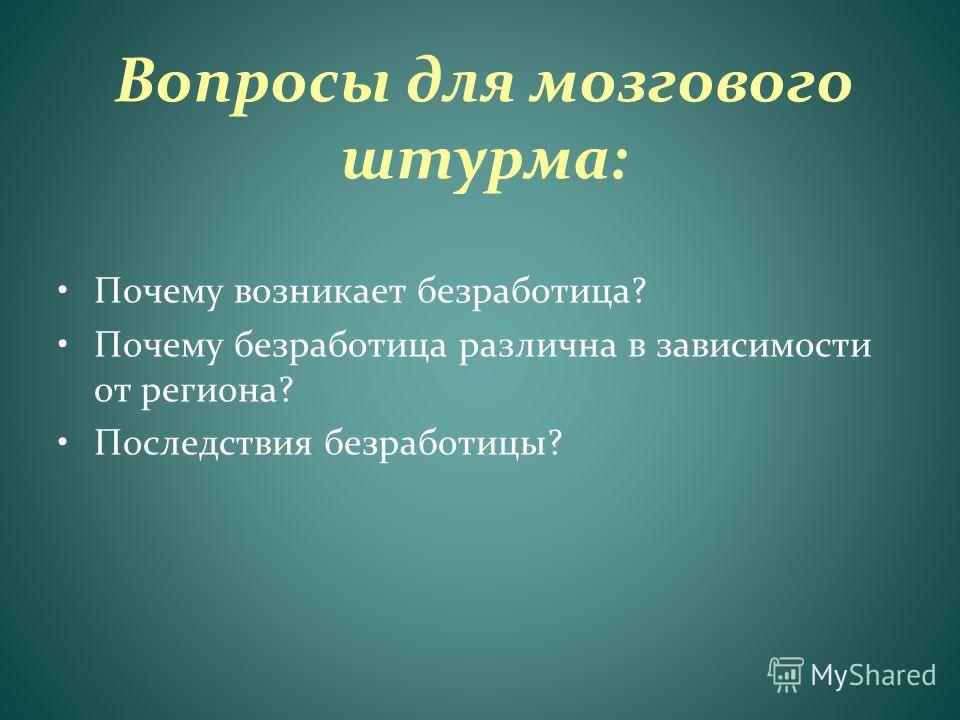 Вопросы для мозгового штурма: Почему возникает безработица? Почему безработица различна в зависимости от региона? Последствия безработицы?