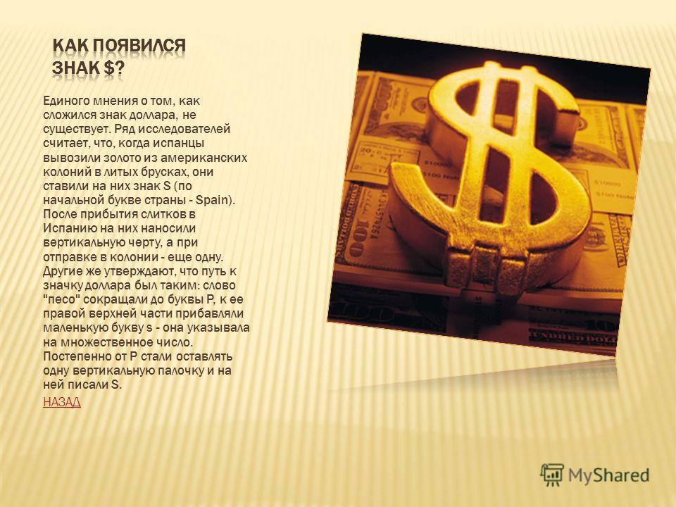 Единого мнения о том, как сложился знак доллара, не существует. Ряд исследователей считает, что, когда испанцы вывозили золото из американских колоний в литых брусках, они ставили на них знак S (по начальной букве страны - Spain). После прибытия слит