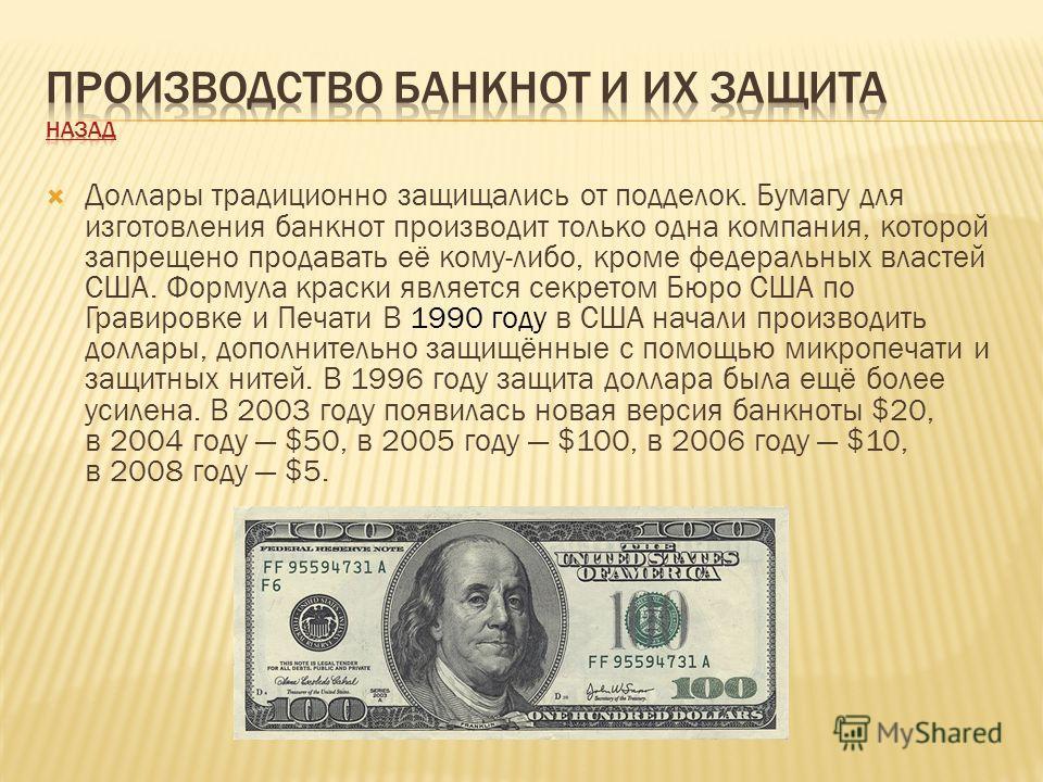 Доллары традиционно защищались от подделок. Бумагу для изготовления банкнот производит только одна компания, которой запрещено продавать её кому-либо, кроме федеральных властей США. Формула краски является секретом Бюро США по Гравировке и Печати В 1