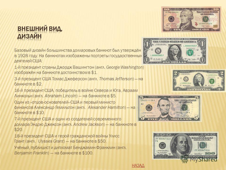 Базовый дизайн большинства долларовых банкнот был утверждён в 1928 году. На банкнотах изображены портреты государственных деятелей США: 1-й президент страны Джордж Вашингтон (англ. George Washington) изображён на банкноте достоинством в $1. 3-й прези