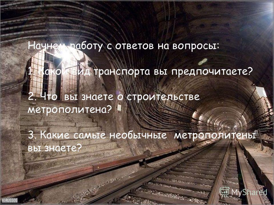 Начнем работу с ответов на вопросы: 1. Что представляет метрополитен? 2. Какие самые необычные метрополитены вы встречали? 3. Что вы знаете о строительстве метрополитена? Начнем работу с ответов на вопросы: 1. Какой вид транспорта вы предпочитаете? 2