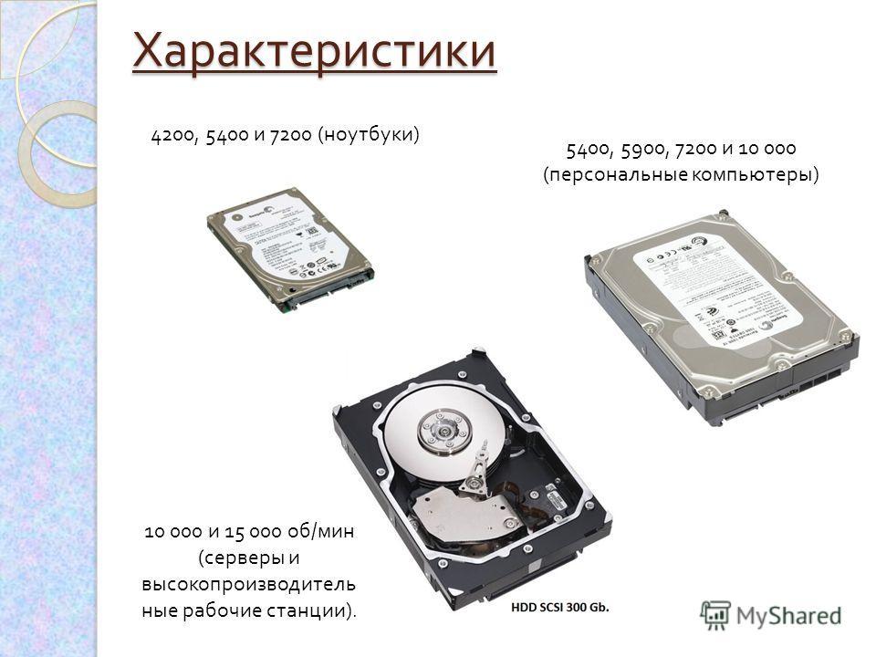 5400, 5900, 7200 и 10 000 ( персональные компьютеры ) 4200, 5400 и 7200 ( ноутбуки )Характеристики 10 000 и 15 000 об / мин ( серверы и высокопроизводитель ные рабочие станции ).