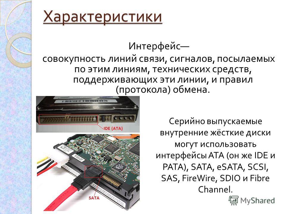 Характеристики Интерфейс совокупность линий связи, сигналов, посылаемых по этим линиям, технических средств, поддерживающих эти линии, и правил ( протокола ) обмена. Серийно выпускаемые внутренние жёсткие диски могут использовать интерфейсы ATA ( он