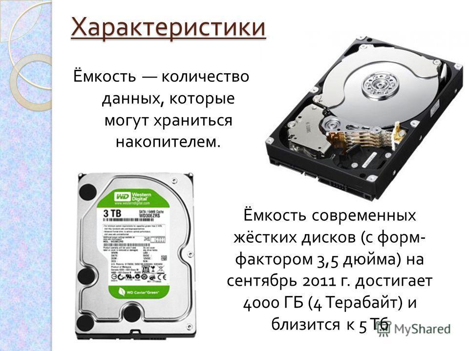 Ёмкость количество данных, которые могут храниться накопителем. Ёмкость современных жёстких дисков ( с форм - фактором 3,5 дюйма ) на сентябрь 2011 г. достигает 4000 ГБ (4 Терабайт ) и близится к 5 ТбХарактеристики