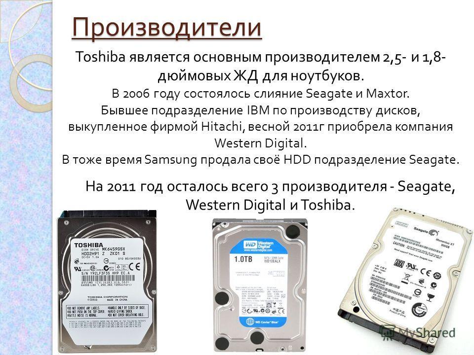 Производители Toshiba является основным производителем 2,5- и 1,8- дюймовых ЖД для ноутбуков. В 2006 году состоялось слияние Seagate и Maxtor. Бывшее подразделение IBM по производству дисков, выкупленное фирмой Hitachi, весной 2011 г приобрела компан