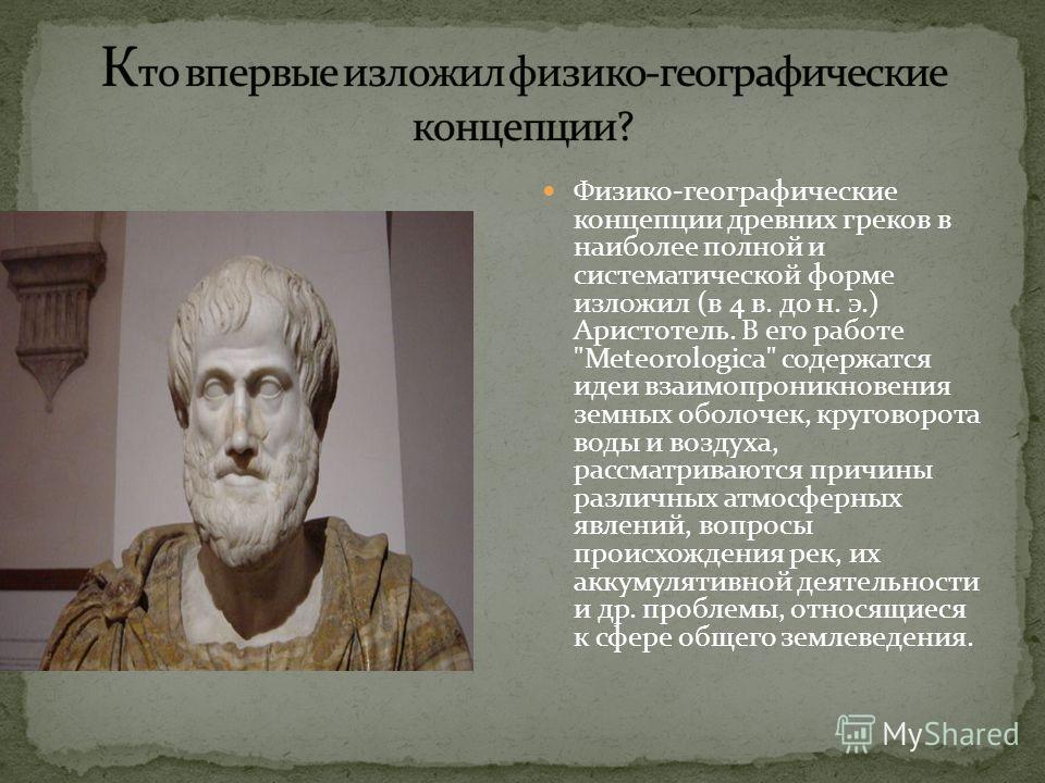 Физико-географические концепции древних греков в наиболее полной и систематической форме изложил (в 4 в. до н. э.) Аристотель. В его работе