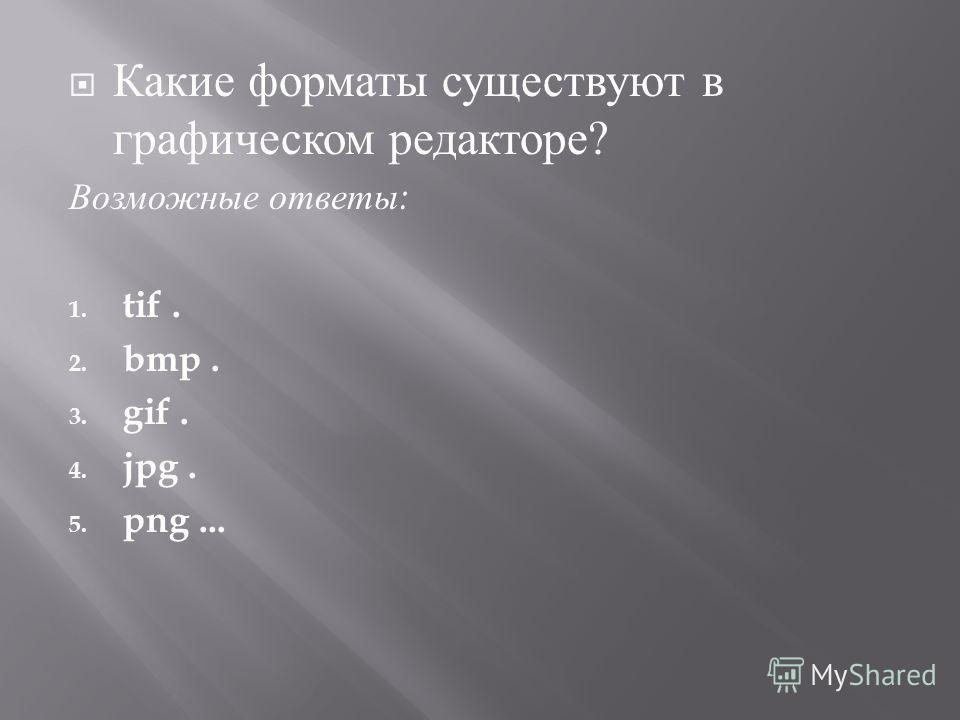 Какие форматы существуют в графическом редакторе ? Возможные ответы : 1. tif. 2. bmp. 3. gif. 4. jpg. 5. png...
