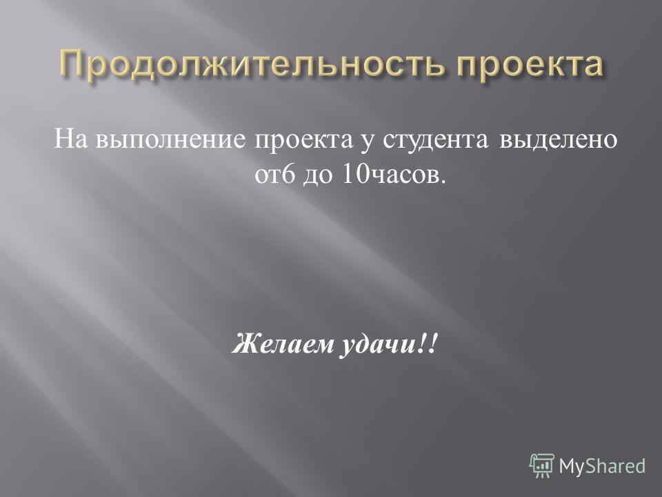 На выполнение проекта у студента выделено от 6 до 10 часов. Желаем удачи !!