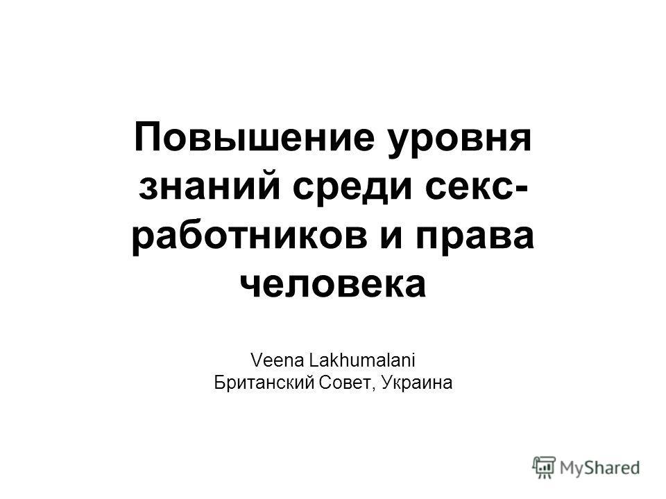 Повышение уровня знаний среди секс- работников и права человека Veena Lakhumalani Британский Совет, Украина
