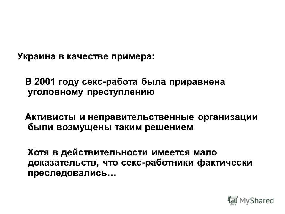 Украина в качестве примера: В 2001 году секс-работа была приравнена уголовному преступлению Активисты и неправительственные организации были возмущены таким решением Хотя в действительности имеется мало доказательств, что секс-работники фактически пр