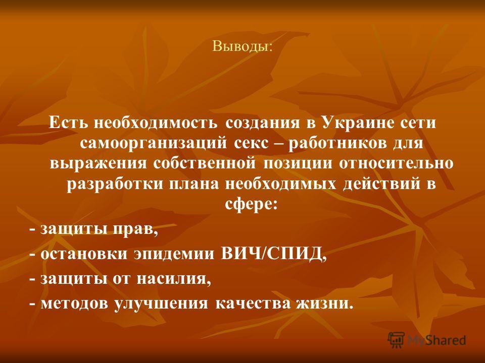 Выводы: Есть необходимость создания в Украине сети самоорганизаций секс – работников для выражения собственной позиции относительно разработки плана необходимых действий в сфере: - защиты прав, - остановки эпидемии ВИЧ/СПИД, - защиты от насилия, - ме