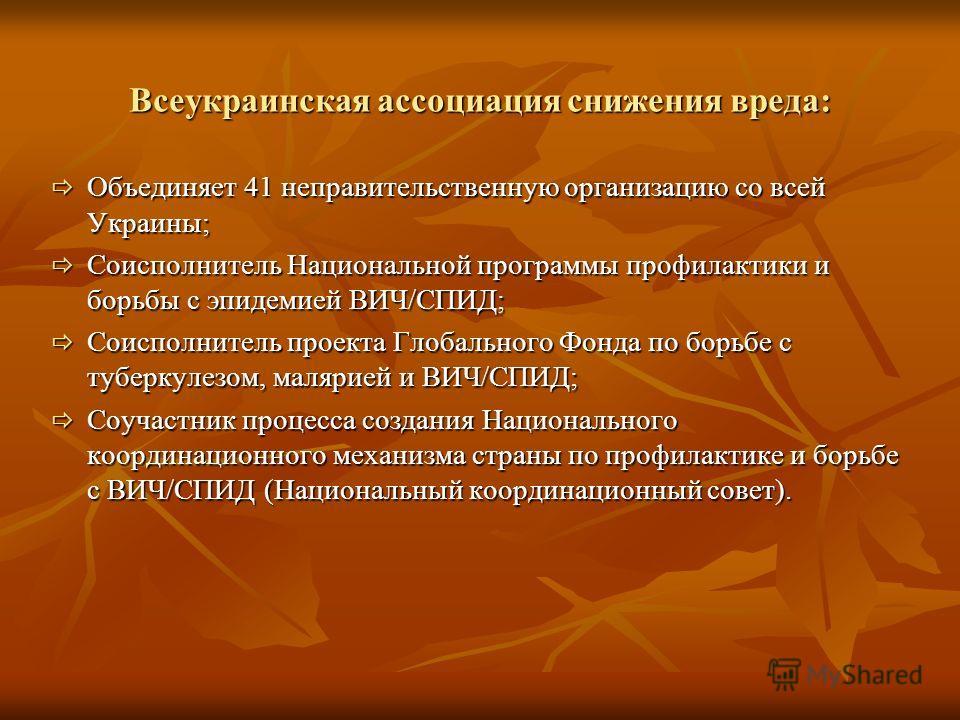 Всеукраинская ассоциация снижения вреда: Объединяет 41 неправительственную организацию со всей Украины; Объединяет 41 неправительственную организацию со всей Украины; Соисполнитель Национальной программы профилактики и борьбы с эпидемией ВИЧ/СПИД; Со