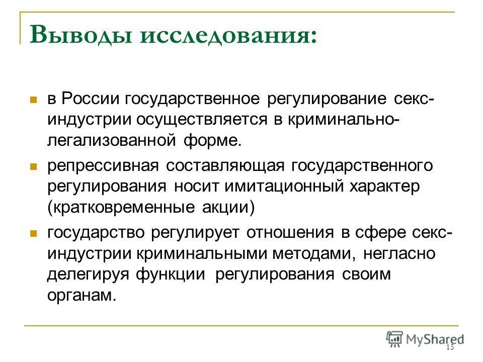 15 Выводы исследования: в России государственное регулирование секс- индустрии осуществляется в криминально- легализованной форме. репрессивная составляющая государственного регулирования носит имитационный характер (кратковременные акции) государств