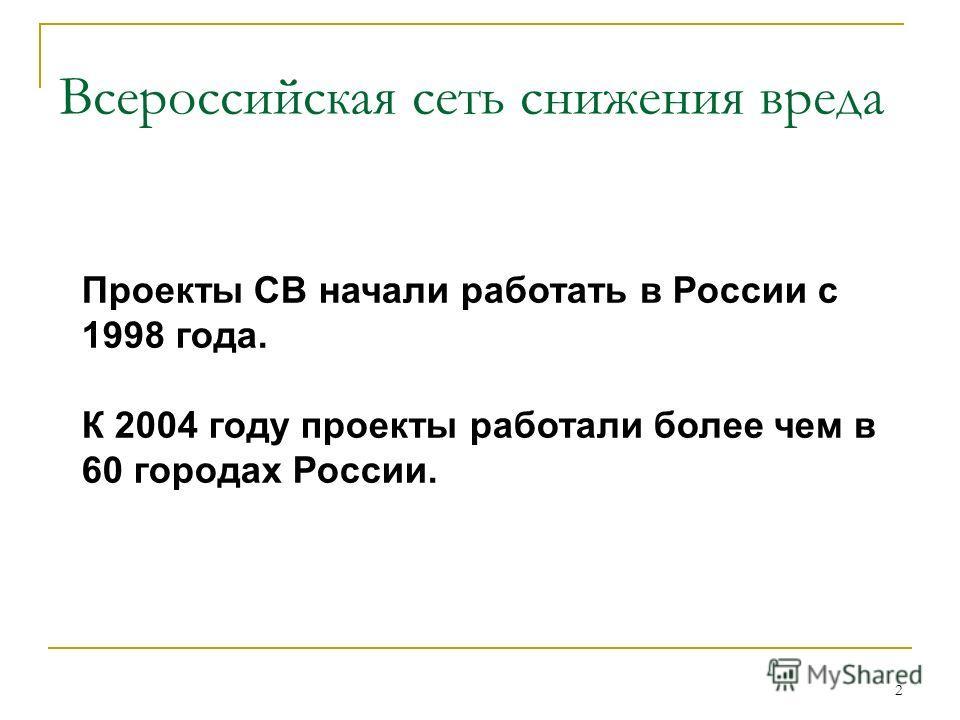 2 Проекты СВ начали работать в России с 1998 года. К 2004 году проекты работали более чем в 60 городах России. Всероссийская сеть снижения вреда