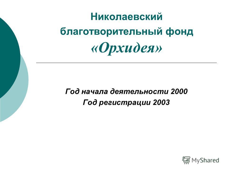 Николаевский благотворительный фонд «Орхидея» Год начала деятельности 2000 Год регистрации 2003
