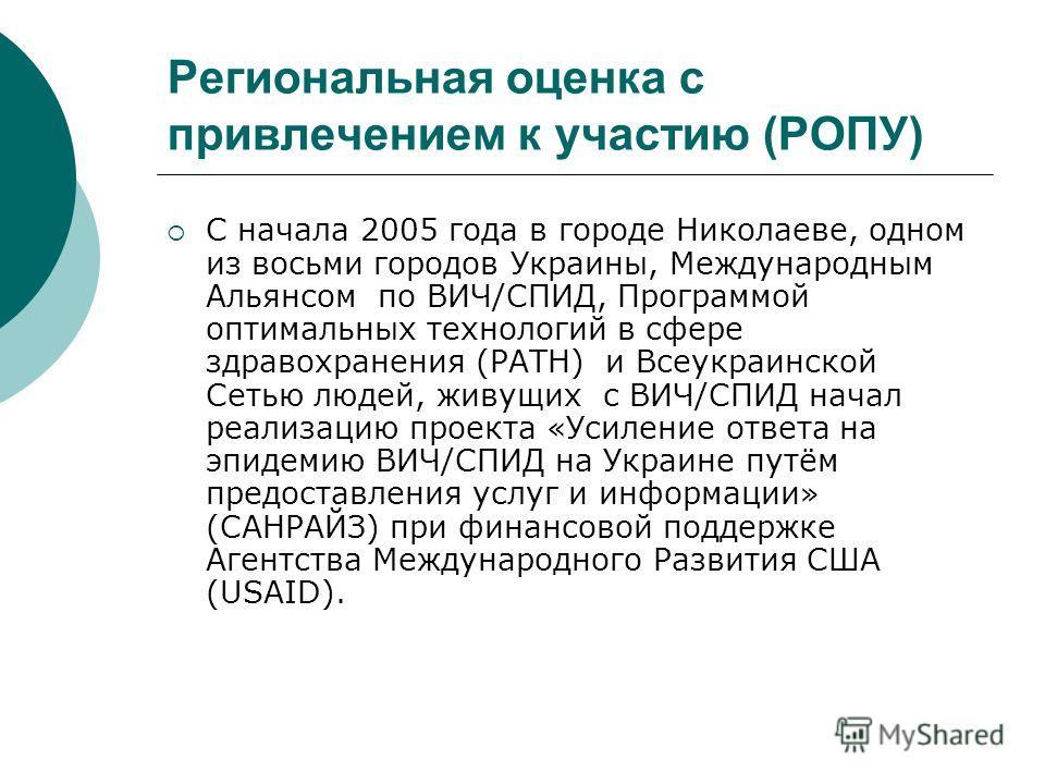 Региональная оценка с привлечением к участию (РОПУ) С начала 2005 года в городе Николаеве, одном из восьми городов Украины, Международным Альянсом по ВИЧ/СПИД, Программой оптимальных технологий в сфере здравохранения (PATH) и Всеукраинской Сетью люде