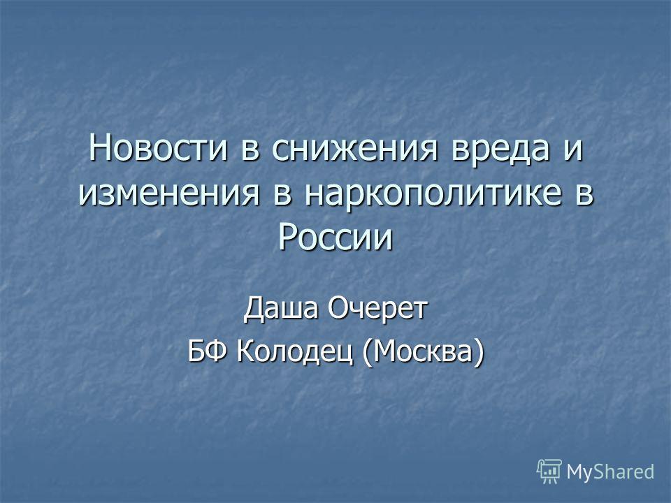 Новости в снижения вреда и изменения в наркополитике в России Даша Очерет БФ Колодец (Москва)