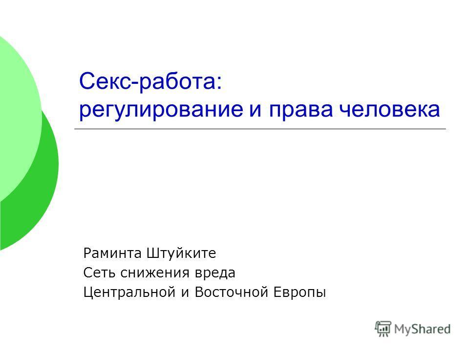 Секс-работа: регулирование и права человека Раминта Штуйките Сеть снижения вреда Центральной и Восточной Европы