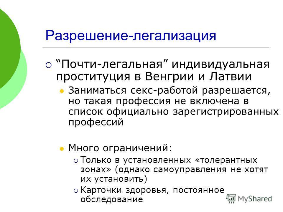 Разрешение-легализация Почти-легальная индивидуальная проституция в Венгрии и Латвии Заниматься секс-работой разрешается, но такая профессия не включена в список официально зарегистрированных профессий Много ограничений: Только в установленных «толер