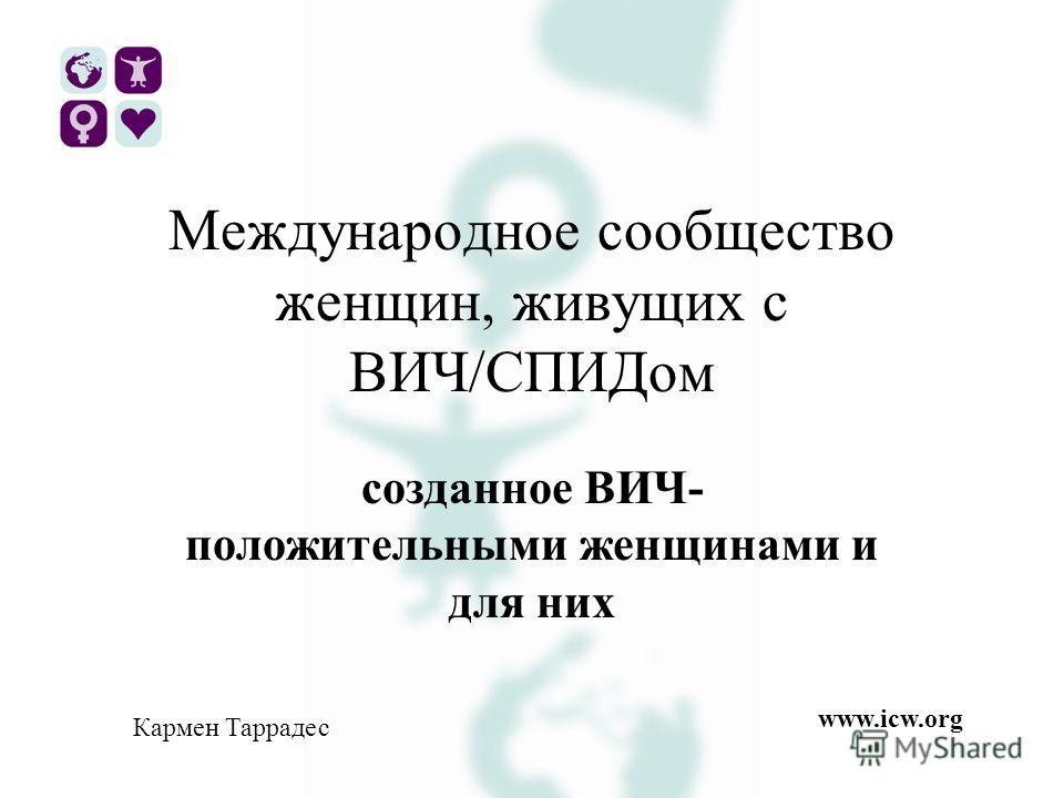 Международное сообщество женщин, живущих с ВИЧ/СПИДом созданное ВИЧ- положительными женщинами и для них Кармен Таррадес www.icw.org