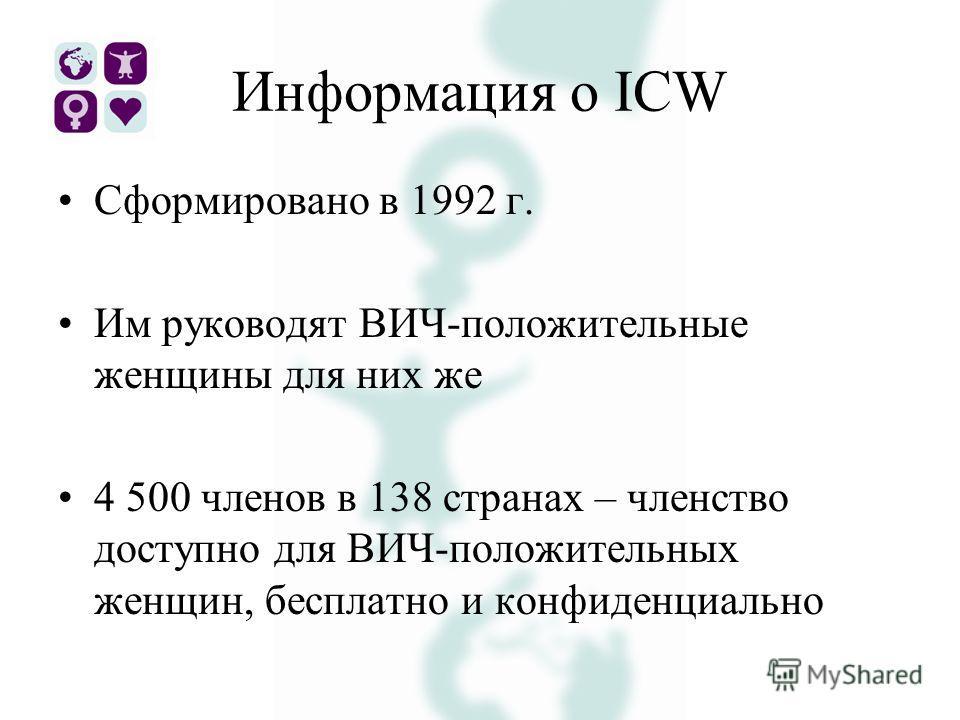 Информация о ICW Сформировано в 1992 г. Им руководят ВИЧ-положительные женщины для них же 4 500 членов в 138 странах – членство доступно для ВИЧ-положительных женщин, бесплатно и конфиденциально