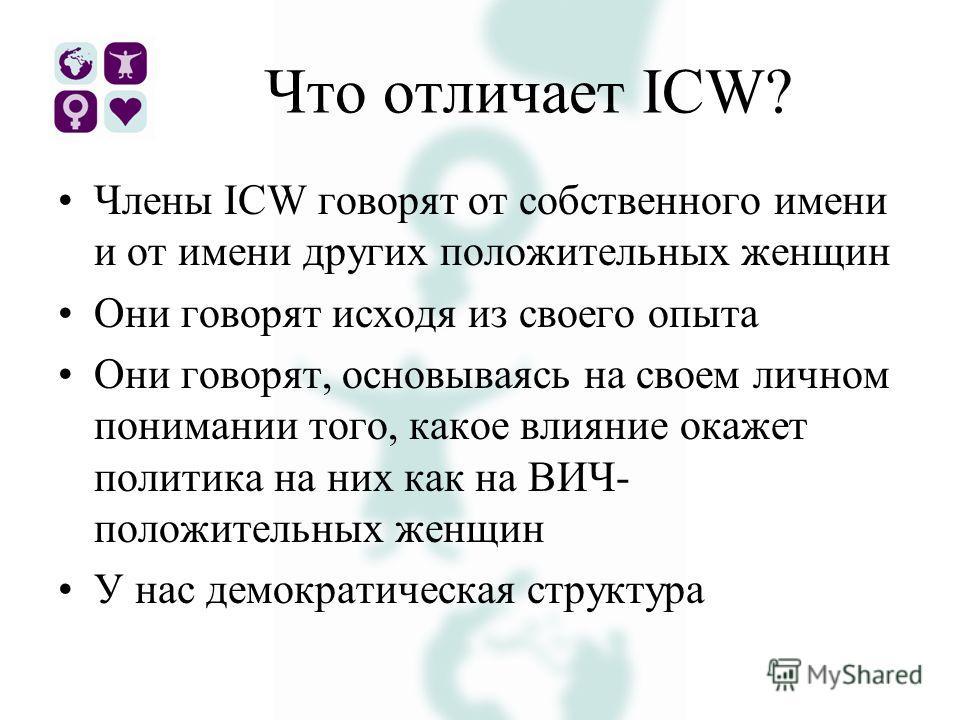 Что отличает ICW? Члены ICW говорят от собственного имени и от имени других положительных женщин Они говорят исходя из своего опыта Они говорят, основываясь на своем личном понимании того, какое влияние окажет политика на них как на ВИЧ- положительны