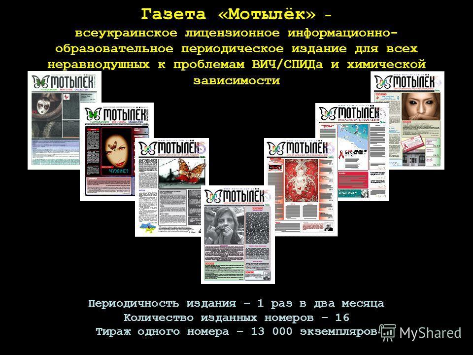Газета «Мотылёк» - всеукраинское лицензионное информационно- образовательное периодическое издание для всех неравнодушных к проблемам ВИЧ/СПИДа и химической зависимости Периодичность издания – 1 раз в два месяца Количество изданных номеров – 16 Тираж