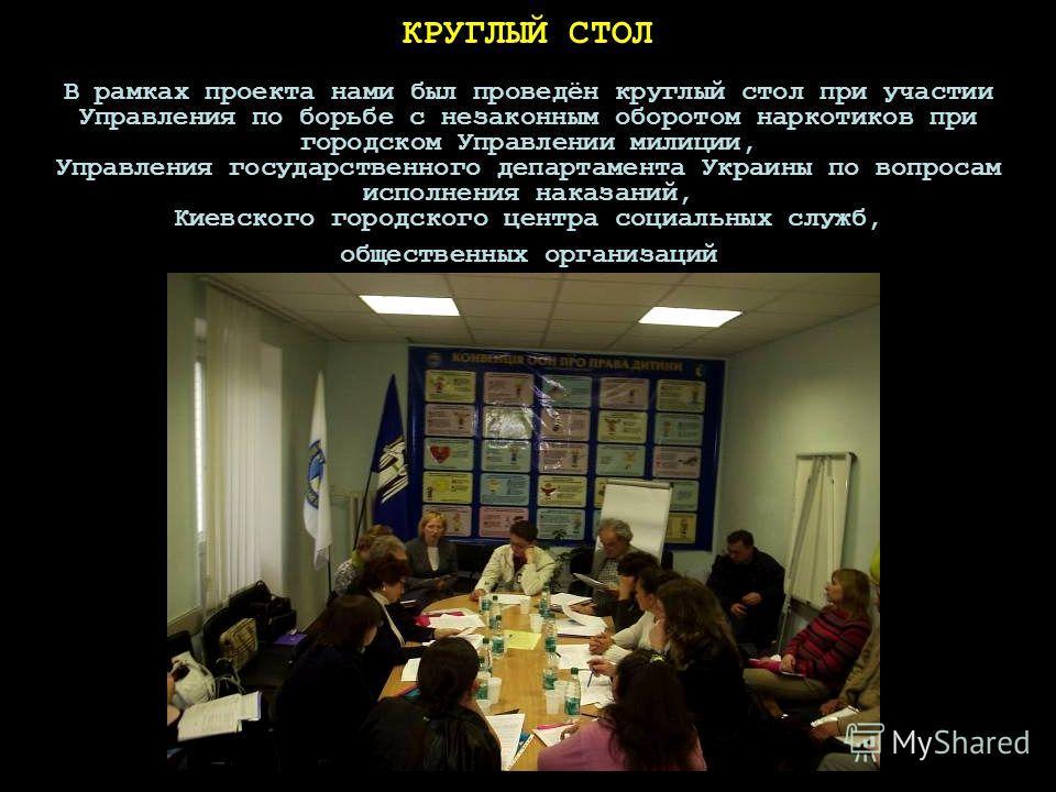 КРУГЛЫЙ СТОЛ В рамках проекта нами был проведён круглый стол при участии Управления по борьбе с незаконным оборотом наркотиков при городском Управлении милиции, Управления государственного департамента Украины по вопросам исполнения наказаний, Киевск