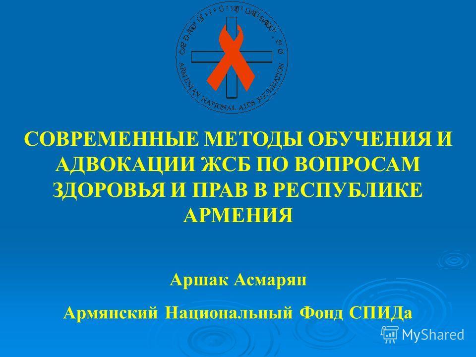 СОВРЕМЕННЫЕ МЕТОДЫ ОБУЧЕНИЯ И АДВОКАЦИИ ЖСБ ПО ВОПРОСАМ ЗДОРОВЬЯ И ПРАВ В РЕСПУБЛИКЕ АРМЕНИЯ Аршак Асмарян Армянский Национальный Фонд СПИДа