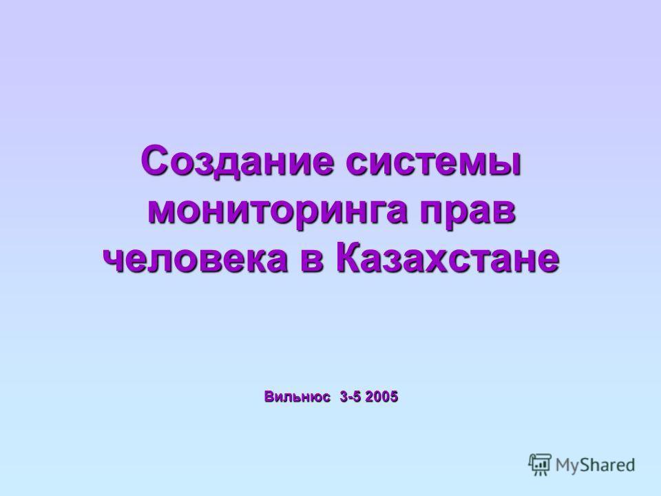Создание системы мониторинга прав человека в Казахстане Вильнюс 3-5 2005