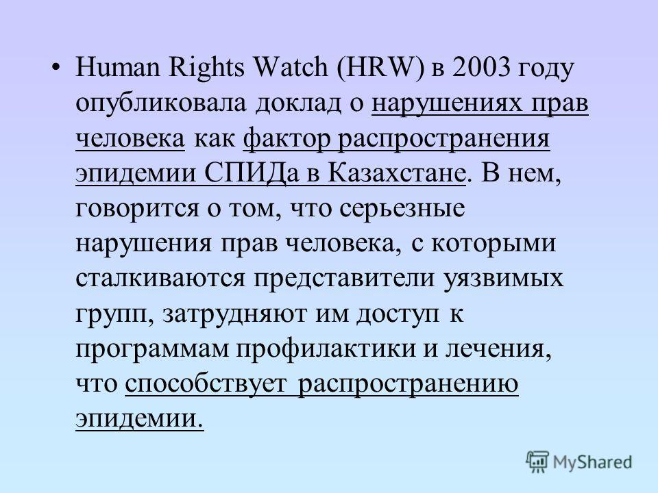 Human Rights Watch (HRW) в 2003 году опубликовала доклад о нарушениях прав человека как фактор распространения эпидемии СПИДа в Казахстане. В нем, говорится о том, что серьезные нарушения прав человека, с которыми сталкиваются представители уязвимых