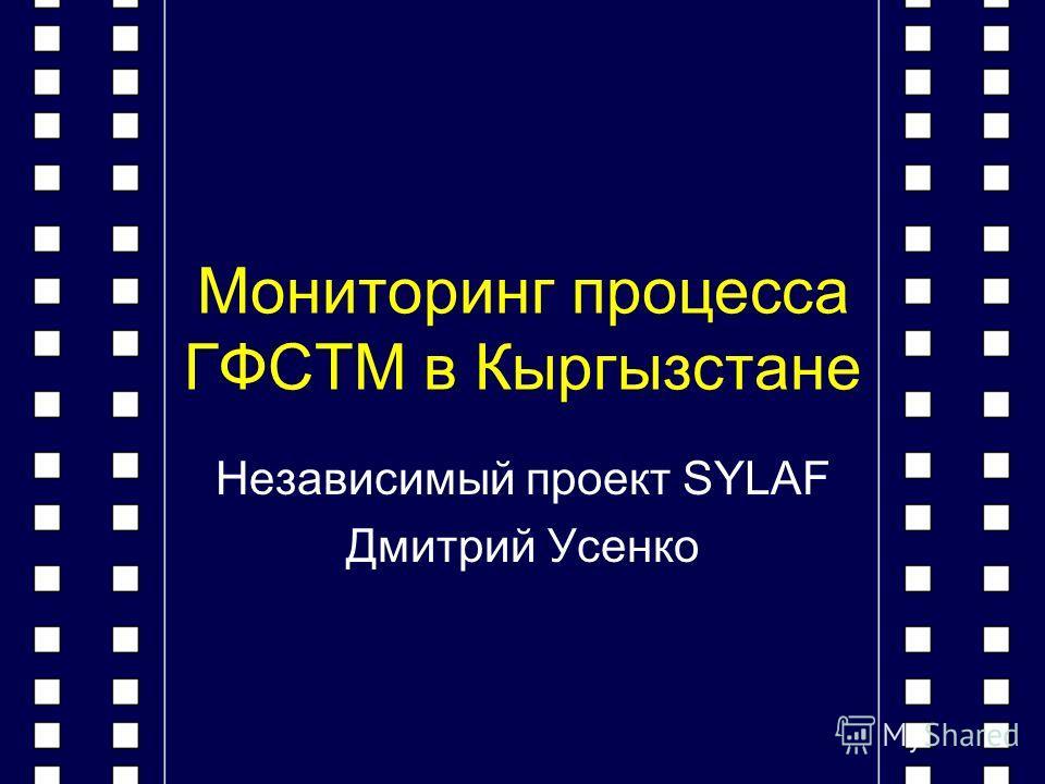 Мониторинг процесса ГФСТМ в Кыргызстане Независимый проект SYLAF Дмитрий Усенко