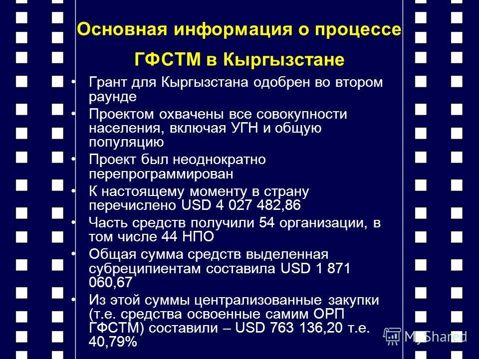 Основная информация о процессе ГФСТМ в Кыргызстане Грант для Кыргызстана одобрен во втором раунде Проектом охвачены все совокупности населения, включая УГН и общую популяцию Проект был неоднократно перепрограммирован К настоящему моменту в страну пер