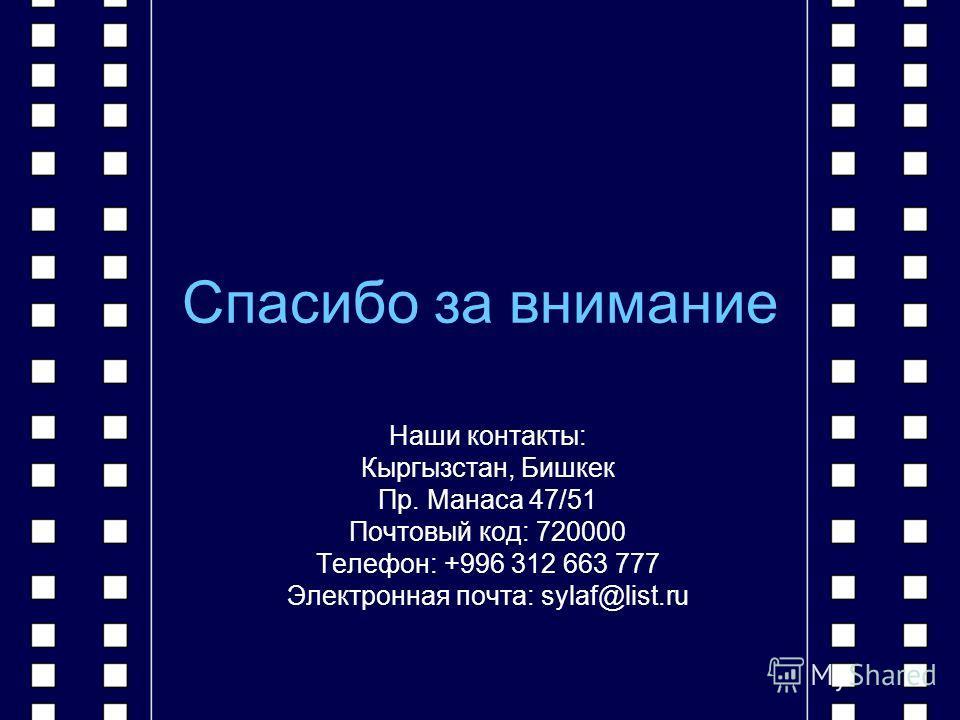 Спасибо за внимание Наши контакты: Кыргызстан, Бишкек Пр. Манаса 47/51 Почтовый код: 720000 Телефон: +996 312 663 777 Электронная почта: sylaf@list.ru
