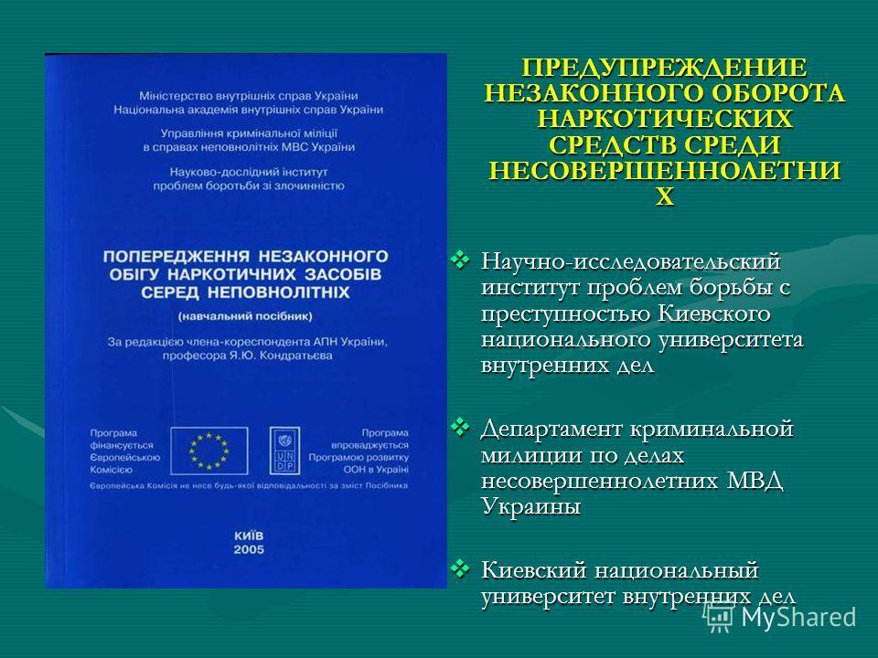 ПРЕДУПРЕЖДЕНИЕ НЕЗАКОННОГО ОБОРОТА НАРКОТИЧЕСКИХ СРЕДСТВ СРЕДИ НЕСОВЕРШЕННОЛЕТНИ Х Научно-исследовательский институт проблем борьбы с преступностью Киевского национального университета внутренних дел Департамент криминальной милиции по делах несоверш