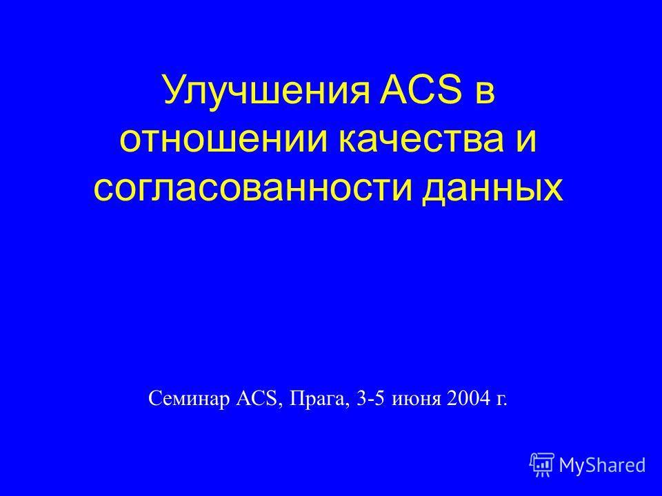 Улучшения ACS в отношении качества и согласованности данных Семинар ACS, Прага, 3-5 июня 2004 г.