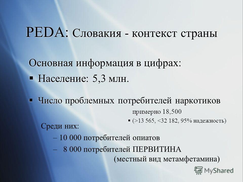 PEDA: Словакия - контекст страны Основная информация в цифрах: Население: 5,3 млн. Число проблемных потребителей наркотиков примерно 18,500 (>13 565, 13 565,