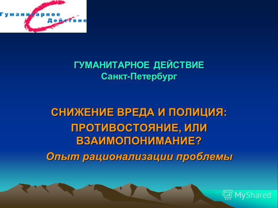 ГУМАНИТАРНОЕ ДЕЙСТВИЕ Санкт-Петербург СНИЖЕНИЕ ВРЕДА И ПОЛИЦИЯ: ПРОТИВОСТОЯНИЕ, ИЛИ ВЗАИМОПОНИМАНИЕ? Опыт рационализации проблемы