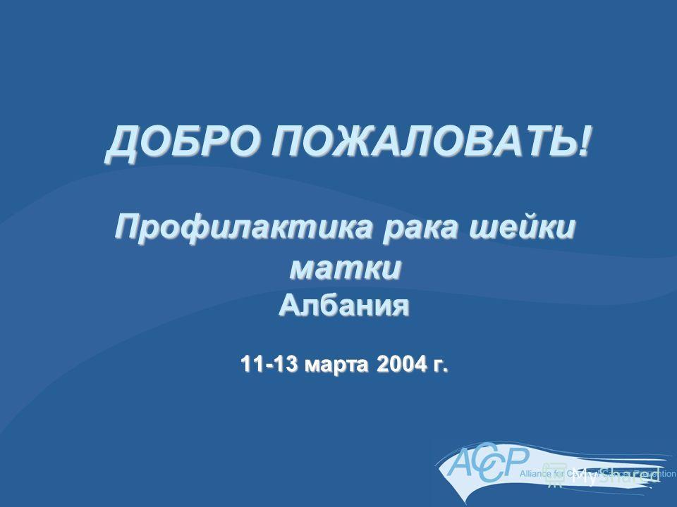 ДОБРО ПОЖАЛОВАТЬ! Профилактика рака шейки матки Албания 11-13 марта 2004 г. ДОБРО ПОЖАЛОВАТЬ! Профилактика рака шейки матки Албания 11-13 марта 2004 г.