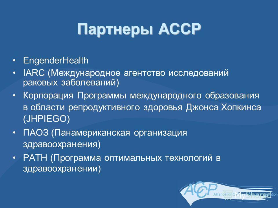 Партнеры ACCP EngenderHealth IARC (Международное агентство исследований раковых заболеваний) Корпорация Программы международного образования в области репродуктивного здоровья Джонса Хопкинса (JHPIEGO) ПАОЗ (Панамериканская организация здравоохранени
