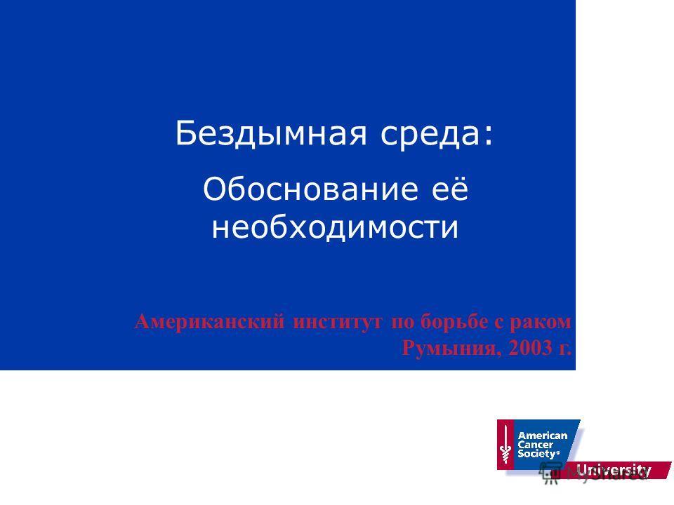 Бездымная среда: Обоснование её необходимости Американский институт по борьбе с раком Румыния, 2003 г.