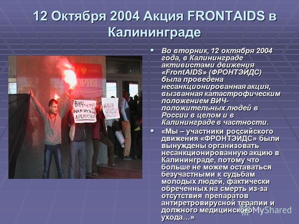 12 Октября 2004 Акция FRONTAIDS в Калининграде Во вторник, 12 октября 2004 года, в Калининграде активистами движения «FrontAIDS» (ФРОНТЭЙДС) была проведена несанкционированная акция, вызванная катастрофическим положением ВИЧ- положительных людей в Ро