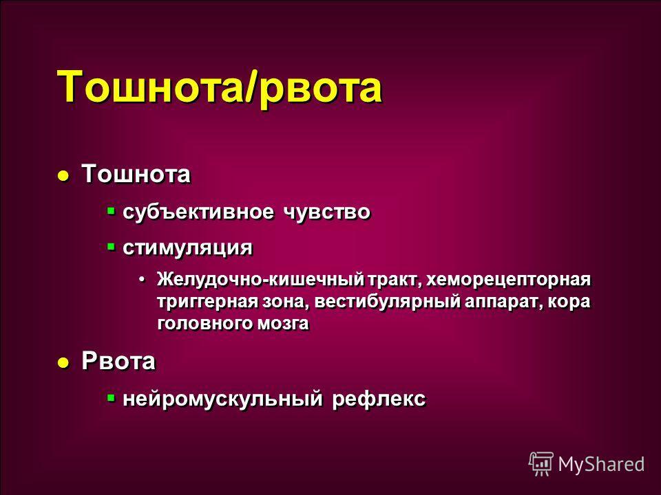 Тошнота субъективное чувство стимуляция Желудочно-кишечный тракт, хеморецепторная триггерная зона, вестибулярный аппарат, кора головного мозга Рвота нейромускульный рефлекс Тошнота субъективное чувство стимуляция Желудочно-кишечный тракт, хеморецепто