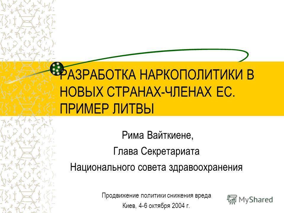 РАЗРАБОТКА НАРКОПОЛИТИКИ В НОВЫХ СТРАНАХ-ЧЛЕНАХ ЕС. ПРИМЕР ЛИТВЫ Рима Вайткиене, Глава Секретариата Национального совета здравоохранения Продвижение политики снижения вреда Киев, 4-6 октября 2004 г.